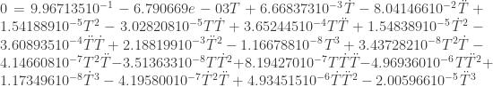 0=9.967135 10^{-1}-6.790669e-03 T+6.668373 10^{-3} \dot T-8.041466 10^{-2} \ddot T+1.541889 10^{-5} T^2-3.028208 10^{-5} T \dot T+3.652445 10^{-4} T \ddot T+1.548389 10^{-5} \dot T^2-3.608935 10^{-4} \ddot T \dot T+2.188199 10^{-3} \ddot T^2-1.166788 10^{-8} T^3+3.437282 10^{-8} T^2 \dot T-4.146608 10^{-7} T^2 \ddot T-3.513633 10^{-8} T \dot T^2+8.194270 10^{-7} T \dot T \ddot T-4.969360 10^{-6} T \ddot T^2+1.173496 10^{-8} \dot T^3-4.195800 10^{-7} \dot T^2 \ddot T+4.934515 10^{-6} \dot T \ddot T^2-2.005966 10^{-5} \ddot T^3