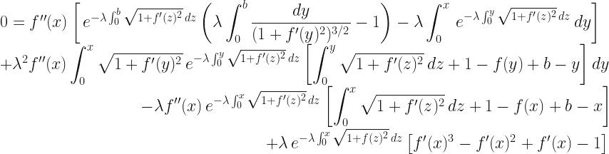 0=f''(x)\left[\,e^{-\lambda\int_0^b\sqrt{1+f'(z)^2}\,dz}\left(\lambda\displaystyle\int_0^b\frac{dy}{(1+f'(y)^2)^{3/2}}-1\right)-\lambda\displaystyle\int_0^x\,e^{-\lambda \int_0^y \sqrt{1+f'(z)^2}\,dz}\,dy\right] \\ +\lambda^2f''(x)\displaystyle\int_0^x\sqrt{1+f'(y)^2}\,e^{-\lambda\int_0^y\sqrt{1+f'(z)^2}\,dz}\left[\int_0^y\sqrt{1+f'(z)^2}\,dz +1-f(y)+b-y\right]dy\\ \phantom{000000000000000000}-\lambda f''(x)\,e^{-\lambda\int_0^x\sqrt{1+f'(z)^2}\,dz}\left[\int_0^x\sqrt{1+f'(z)^2}\,dz+1-f(x)+b-x\right]\\ \phantom{0000000000000000000000000000000000}+\lambda\,e^{-\lambda\int_0^x\sqrt{1+f(z)^2}\,dz}\left[f'(x)^3-f'(x)^2+f'(x)-1\right]