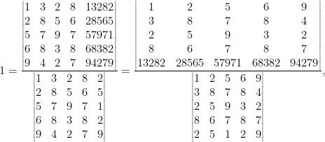 1=\frac{\begin{vmatrix}  1&3&2&8&13282\\  2&8&5&6&28565\\  5&7&9&7&57971\\  6&8&3&8&68382\\  9&4&2&7&94279  \end{vmatrix}}{\begin{vmatrix}  1&3&2&8&2\\  2&8&5&6&5\\  5&7&9&7&1\\  6&8&3&8&2\\  9&4&2&7&9  \end{vmatrix}}=\frac{\begin{vmatrix}  1&2&5&6&9\\  3&8&7&8&4\\  2&5&9&3&2\\  8&6&7&8&7\\  13282&28565&57971&68382&94279  \end{vmatrix}}{\begin{vmatrix}  1&2&5&6&9\\  3&8&7&8&4\\  2&5&9&3&2\\  8&6&7&8&7\\  2&5&1&2&9  \end{vmatrix}},
