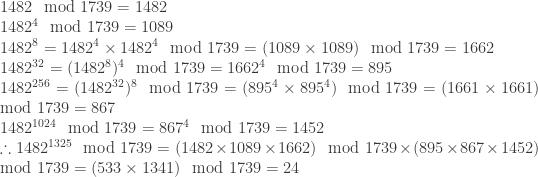 1482 \mod 1739 =1482\\  1482^4 \mod 1739 =1089\\  1482^8=1482^4 \times 1482^4 \mod 1739 =(1089 \times 1089) \mod 1739 = 1662\\  1482^{32}= (1482^8)^4 \mod 1739 = 1662^4 \mod 1739 = 895\\  1482^{256}=(1482^{32})^8 \mod 1739 = (895^4 \times 895^4 ) \mod 1739 =(1661 \times 1661) \mod 1739=867\\  1482^{1024} \mod 1739 = 867^4 \mod 1739= 1452\\  \therefore 1482^{1325} \mod 1739 = (1482 \times 1089 \times 1662) \mod 1739 \times (895 \times 867 \times 1452) \mod 1739 = (533 \times 1341) \mod 1739 =24