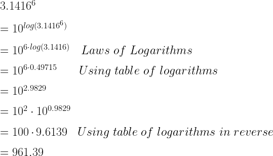 3.1416^6\\*~\\*=10^{log(3.1416^6)}\\*~\\*=10^{6 \cdot log(3.1416)}~~~Laws~of~Logarithms\\*~\\*=10^{6 \cdot 0.49715}~~~~~~Using~table~of~logarithms\\*~\\*=10^{2.9829}\\*~\\*=10^2 \cdot 10^{0.9829}\\*~\\*=100 \cdot 9.6139~~~Using~table~of~logarithms~in~reverse\\*~\\*=961.39