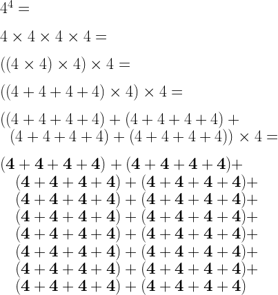 4^4=\\*~\\*4\times4\times4\times4=\\*~\\*((4\times4)\times4)\times 4=\\*~\\*((4+4+4+4)\times4)\times 4=\\*~\\*((4+4+4+4)+(4+4+4+4)+\\*~~~(4+4+4+4)+(4+4+4+4))\times 4=\\*~\\*{\bf(4+4+4+4)+(4+4+4+4)+}\\*{\bf~~~(4+4+4+4)+(4+4+4+4)+}\\*{\bf~~~(4+4+4+4)+(4+4+4+4)+}\\*{\bf~~~(4+4+4+4)+(4+4+4+4)+}\\*{\bf~~~(4+4+4+4)+(4+4+4+4)+}\\*{\bf~~~(4+4+4+4)+(4+4+4+4)+}\\*{\bf~~~(4+4+4+4)+(4+4+4+4)+}\\*{\bf~~~(4+4+4+4)+(4+4+4+4)}