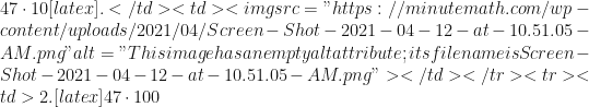 """47 \cdot 10[latex].</td><td><img src=""""https://minutemath.com/wp-content/uploads/2021/04/Screen-Shot-2021-04-12-at-10.51.05-AM.png"""" alt=""""This image has an empty alt attribute; its file name is Screen-Shot-2021-04-12-at-10.51.05-AM.png""""></td></tr><tr><td>2. [latex]47 \cdot 100"""