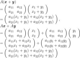 A(\textbf{\emph{x}}+\textbf{\emph{y}})\\=\left(\begin{array}{cc}a_{11}&a_{12}\\a_{21}&a_{22}\end{array}\right)\left(\begin{array}{c}x_{1}+y_{1}\\x_{2}+y_{2}\end{array}\right)\\=\left(\begin{array}{c}a_{11}(x_{1}+y_{1})+a_{12}(x_{2}+y_{2})\\a_{21}(x_{1}+y_{1})+a_{22}(x_{2}+y_{2})\end{array}\right),\\A\textbf{\emph{x}}+A\textbf{\emph{y}}\\=\left(\begin{array}{cc}a_{11}&a_{12}\\a_{21}&a_{22}\end{array}\right)\left(\begin{array}{c}x_{1}\\x_{2}\end{array}\right)+\left(\begin{array}{cc}a_{11}&a_{12}\\a_{21}&a_{22}\end{array}\right)\left(\begin{array}{c}y_{1}\\y_{2}\end{array}\right)\\=\left(\begin{array}{c}a_{11}x_{1}+a_{12}x_{2}\\a_{21}x_{1}+a_{22}x_{2}\end{array}\right)+\left(\begin{array}{c}a_{11}y_{1}+a_{12}y_{2}\\a_{21}y_{1}+a_{22}y_{2}\end{array}\right)\\=\left(\begin{array}{c}a_{11}(x_{1}+y_{1})+a_{12}(x_{2}+y_{2})\\a_{21}(x_{1}+y_{1})+a_{22}(x_{2}+y_{2})\end{array}\right)
