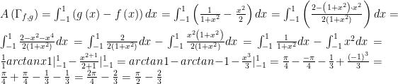 A\left({\Gamma_{f,g}}\right)=\int^{1}_{-1}\left(g\left(x\right)-f\left(x\right)\right)dx=\int^{1}_{-1}\left(\frac{1}{1+x^{2}}-\frac{x^{2}}{2}\right)dx=\int^{1}_{-1}\left(\frac{2-\left(1+x^{2}\right)\cdot x^{2}}{2\left(1+x^{2}\right)}\right) dx=  \int^{1}_{-1}\frac{2-x^{2}-x^{4}}{2\left(1+x^{2}\right)}dx=\int^{1}_{-1}\frac{2}{2\left(1+x^{2}\right)}dx-\int^{1}_{-1}\frac{x^{2}\left(1+x^{2}\right)}{2\left(1+x^{2}\right)}dx=\int^{1}_{-1}\frac{1}{1+x^{2}}dx-\int^{1}_{-1}x^{2}dx=\frac{1}{1}arctan{x}{1}|^{1}_{-1}-\frac{x^{2+1}}{2+1}|^{1}_{-1}=arctan{1}-arctan{-1}-\frac{x^{3}}{3}|^{1}_{-1}=\frac{\pi}{4}-\frac{-\pi}{4}-\frac{1}{3}+\frac{\left(-1\right)^{3}}{3}=\frac{\pi}{4}+\frac{\pi}{4}-\frac{1}{3}-\frac{1}{3}=\frac{2\pi}{4}-\frac{2}{3}=\frac{\pi}{2}-\frac{2}{3}