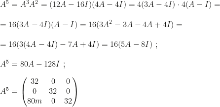 A^5=A^3A^2=(12A-16I)(4A-4I)=4(3A-4I)\cdot4(A-I)=\\\\=16(3A-4I)(A-I)=16(3A^2-3A-4A+4I)=\\\\=16(3(4A-4I)-7A+4I)=16(5A-8I)~;\\\\A^5=80A-128I~;\\\\A^5=\begin{pmatrix}32&0&0\\0&32&0\\80m&0&32\end{pmatrix}