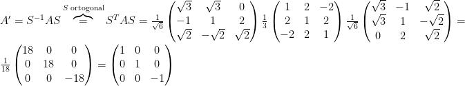 A{}^{\prime}=S^{-1}AS\overbrace{=}^{\text{\ensuremath{S} ortogonal}}S^{T}AS=\frac{1}{\sqrt{6}}\begin{pmatrix}\sqrt{3} & \sqrt{3} & 0\\-1 & 1 & 2\\\sqrt{2} & -\sqrt{2} & \sqrt{2}\end{pmatrix}\frac{1}{3}\begin{pmatrix}1 & 2 & -2\\2 & 1 & 2\\-2 & 2 & 1\end{pmatrix}\frac{1}{\sqrt{6}}\begin{pmatrix}\sqrt{3} & -1 & \sqrt{2}\\\sqrt{3} & 1 & -\sqrt{2}\\0 & 2 & \sqrt{2}\end{pmatrix}=\frac{1}{18}\begin{pmatrix}18 & 0 & 0\\0 & 18 & 0\\0 & 0 & -18\end{pmatrix}=\begin{pmatrix}1 & 0 & 0\\0 & 1 & 0\\0 & 0 & -1\end{pmatrix}