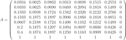 A = \left( \begin {array}{cccccccc}    0.0334& 0.0625& 0.0862& 0.0313& 0.0698& 0.1515& 0.2553& 0\\   0.0333& 0.0625& 0.0690& 0.0469& 0.2094& 0.1818& 0.1489& 0\\   0.1333& 0.0938& 0.1724& 0.1562& 0.2326& 0.2122& 0.2766& 0\\    0.1333& 0.1875& 0.1897& 0.3906& 0.1860& 0.1818& 0.0851& 0\\   0.0667& 0.2188& 0.1724& 0.1406& 0.1162& 0.1212& 0.1489& 0\\   0.2& 0.1875& 0.1207& 0.1094& 0.0697& 0.0606& 0.0426& 0\\  0.4& 0.1874& 0.1897& 0.1250& 0.1163& 0.0909& 0.0426& 0\\  1& 1& 1& 1& 1& 1& 1& 0 \end {array} \right)