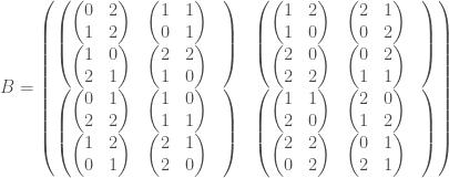 B =\begin{pmatrix}  \begin{pmatrix} \begin{pmatrix} 0 & 2 \\ 1 & 2\end{pmatrix}& \begin{pmatrix} 1 & 1 \\ 0 & 1\end{pmatrix}& \\ \begin{pmatrix} 1 & 0 \\ 2 & 1\end{pmatrix}& \begin{pmatrix} 2 & 2 \\ 1 & 0\end{pmatrix} \end{pmatrix} & \begin{pmatrix} \begin{pmatrix} 1 & 2 \\ 1 & 0\end{pmatrix}& \begin{pmatrix} 2 & 1 \\ 0 & 2\end{pmatrix}& \\ \begin{pmatrix} 2 & 0 \\ 2 & 2\end{pmatrix}& \begin{pmatrix} 0 & 2 \\ 1 & 1\end{pmatrix} \end{pmatrix} \\  \begin{pmatrix} \begin{pmatrix} 0 & 1 \\ 2 & 2\end{pmatrix}& \begin{pmatrix} 1 & 0 \\ 1 & 1\end{pmatrix}& \\ \begin{pmatrix} 1 & 2 \\ 0 & 1\end{pmatrix}& \begin{pmatrix} 2 & 1 \\ 2 & 0\end{pmatrix} \end{pmatrix} & \begin{pmatrix} \begin{pmatrix} 1 & 1 \\ 2 & 0\end{pmatrix}& \begin{pmatrix} 2 & 0 \\ 1 & 2\end{pmatrix}& \\ \begin{pmatrix} 2 & 2 \\ 0 & 2\end{pmatrix}& \begin{pmatrix} 0 & 1 \\ 2 & 1\end{pmatrix} \end{pmatrix} \end{pmatrix}