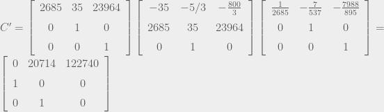 C' = \left[\begin{array}{ccc} 2685 & 35 & 23964\\ \noalign{\medskip}0 & 1 & 0\\ \noalign{\medskip}0 & 0 & 1 \end{array}\right]\left[\begin{array}{ccc} -35 & -5/3 & -{\frac{800}{3}}\\ \noalign{\medskip}2685 & 35 & 23964\\ \noalign{\medskip}0 & 1 & 0 \end{array}\right]\left[\begin{array}{ccc} {\frac{1}{2685}} & -{\frac{7}{537}} & -{\frac{7988}{895}}\\ \noalign{\medskip}0 & 1 & 0\\ \noalign{\medskip}0 & 0 & 1 \end{array}\right]=\left[\begin{array}{ccc} 0 & 20714 & 122740\\ \noalign{\medskip}1 & 0 & 0\\ \noalign{\medskip}0 & 1 & 0 \end{array}\right]