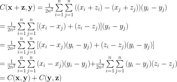 C(\textbf{x}+\textbf{z}, \textbf{y})=\frac{1}{2n^{2}}\sum\limits_{i=1}^{n}\sum\limits_{j=1}^{n}{((x_i+z_i)-(x_j+z_j))(y_i-y_j)} \\ = \frac{1}{2n^{2}}\sum\limits_{i=1}^{n}\sum\limits_{j=1}^{n}{[(x_i-x_j)+(z_i-z_j)](y_i-y_j)} \\ = \frac{1}{2n^{2}}\sum\limits_{i=1}^{n}\sum\limits_{j=1}^{n}{[(x_i-x_j)(y_i-y_j)+(z_i-z_j)(y_i-y_j)]} \\ = \frac{1}{2n^{2}}\sum\limits_{i=1}^{n}\sum\limits_{j=1}^{n}{(x_i-x_j)(y_i-y_j)}+\frac{1}{2n^{2}}\sum\limits_{i=1}^{n}\sum\limits_{j=1}^{n}{(y_i-y_j)(z_i-z_j)} \\ = C(\textbf{x}, \textbf{y}) + C(\textbf{y}, \textbf{z})
