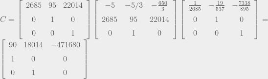 C=\left[\begin{array}{ccc} 2685 & 95 & 22014\\ \noalign{\medskip}0 & 1 & 0\\ \noalign{\medskip}0 & 0 & 1 \end{array}\right]\left[\begin{array}{ccc} -5 & -5/3 & -{\frac{650}{3}}\\ \noalign{\medskip}2685 & 95 & 22014\\ \noalign{\medskip}0 & 1 & 0 \end{array}\right]\left[\begin{array}{ccc} {\frac{1}{2685}} & -{\frac{19}{537}} & -{\frac{7338}{895}}\\ \noalign{\medskip}0 & 1 & 0\\ \noalign{\medskip}0 & 0 & 1 \end{array}\right]=\left[\begin{array}{ccc} 90 & 18014 & -471680\\ \noalign{\medskip}1 & 0 & 0\\ \noalign{\medskip}0 & 1 & 0 \end{array}\right]
