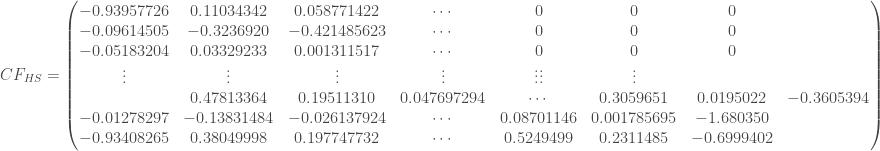 CF_{HS} = \begin{pmatrix} -0.93957726 & 0.11034342 & 0.058771422 & \cdots & 0 & 0 & 0 \\ -0.09614505 & -0.3236920 & -0.421485623 & \cdots & 0 & 0 & 0 \\ -0.05183204 & 0.03329233 & 0.001311517 & \cdots & 0 & 0 & 0 \\ \vdots & \vdots & \vdots & \vdots & \vdots \vdots & \vdots \\ & 0.47813364 & 0.19511310 & 0.047697294 & \cdots & 0.3059651 & 0.0195022 & -0.3605394 \\ -0.01278297 & -0.13831484 & -0.026137924 & \cdots & 0.08701146 & 0.001785695 & -1.680350 \\ -0.93408265 & 0.38049998 & 0.197747732 & \cdots & 0.5249499 & 0.2311485 & -0.6999402 \\ \end{pmatrix}