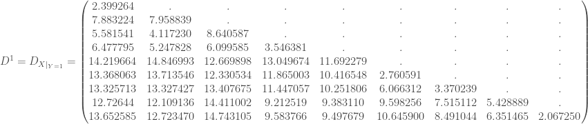 D ^1 = D_{X|_{Y = 1}} = \begin{pmatrix} 2.399264 & . & . & . & . & . & . & . & . \\ 7.883224 & 7.958839 & . & . & . & . & . & . & . \\ 5.581541 & 4.117230 & 8.640587 & . & . & . & . & . & . \\ 6.477795 & 5.247828 & 6.099585 & 3.546381 & . & . & . & . & . \\ 14.219664 & 14.846993 & 12.669898 & 13.049674 & 11.692279 & . & . & . & . \\ 13.368063 & 13.713546 & 12.330534 & 11.865003 & 10.416548 & 2.760591 & . & . & . \\ 13.325713 & 13.327427 & 13.407675 & 11.447057 & 10.251806 & 6.066312 & 3.370239 & . & . \\ 12.72644 & 12.109136 & 14.411002 & 9.212519 & 9.383110 & 9.598256 & 7.515112 & 5.428889 & . \\ 13.652585 & 12.723470 & 14.743105 & 9.583766 & 9.497679 & 10.645900 & 8.491044 & 6.351465 & 2.067250 \\ \end{pmatrix}