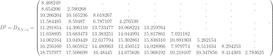 D ^2 = D_{X |_{Y = 2}} = \begin{pmatrix} 8.468249 & . & . & . & . & . & . & . & . \\ 8.654206 & 2.590268 & . & . & . & . & . & . & . \\ 10.206204 & 10.165236 & 8.618267 & . & . & . & . & . \\ 11.584485 & 8.59487 & 6.787107 & 4.276539 & . & . & . & . & . & . \\ 11.291854 & 14.396110 & 13.733477 & 10.068224 & 13.259764 & . & . & . & . \\ 11.658895 & 13.683473 & 13.383251 & 14.044991 & 15.817861 & 7.021182 & . & . & . \\ 14.062164 & 13.049449 & 12.617794 & 15.302861 & 15.838310 & 10.891903 & 5.262154 & . & . \\ 16.256160 & 15.665912 & 14.480963 & 12.450512 & 14.028966 & 7.979774 & 8.511634 & 8.294253 & . \\ 18.757977 & 17.508699 & 16.48445 & 14.675626 & 15.968192 & 10.218107 & 10.347856 & 9.414303 & 2.783625 \\ \end{pmatrix}