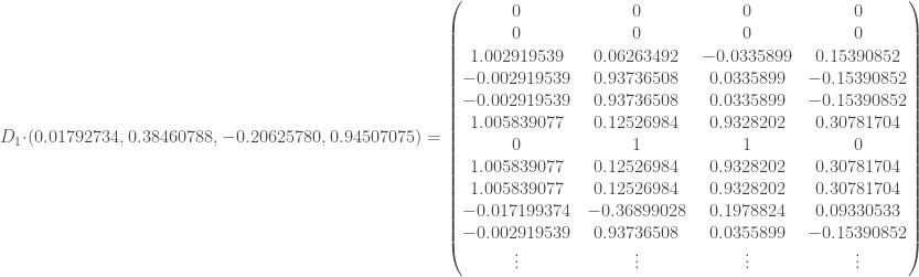 D_1 \cdot (0.01792734, 0.38460788, -0.20625780, 0.94507075) = \begin{pmatrix} 0 & 0 & 0 & 0 \\ 0 & 0 & 0 & 0 \\ 1.002919539 & 0.06263492 & -0.0335899 & 0.15390852 \\ -0.002919539 & 0.93736508 & 0.0335899 & -0.15390852 \\ -0.002919539 & 0.93736508 & 0.0335899 & -0.15390852 \\ 1.005839077 & 0.12526984 & 0.9328202 & 0.30781704 \\ 0 & 1 & 1 & 0 \\ 1.005839077 & 0.12526984 & 0.9328202 & 0.30781704\\ 1.005839077 & 0.12526984 & 0.9328202 & 0.30781704 \\ -0.017199374 & -0.36899028 & 0.1978824 & 0.09330533 \\ -0.002919539 & 0.93736508 & 0.0355899 & -0.15390852 \\ \vdots & \vdots & \vdots & \vdots \end{pmatrix}
