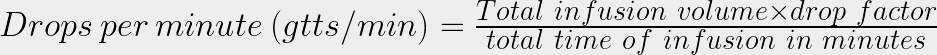 Drops\ per\ minute\ (gtts/min) = \frac{Total\ infusion\ volume \times drop\ factor}{total\ time\ of\ infusion\ in\ minutes}