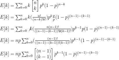 E[k]=\sum_{k=0}^{n}k\begin{bmatrix}n\\k\end{bmatrix}p^k(1-p)^{n-k}\\\\ E[k]=\sum_{k=0}^{n}k(\frac{n!}{(n-k)!k!})p^k\frac{p}{p}(1-p)^{(n-1)-(k-1)}\\\\ E[k]=\sum_{k=0}^{n}\not{k}(\frac{n(n-1)!}{((n-1)-(k-1))!\not{k}(k-1)!})p^{k-1}p(1-p)^{(n-1)-(k-1)}\\\\ E[k]=np\sum_{k=0}^{n}(\frac{(n-1)!}{((n-1)-(k-1))!(k-1)!})p^{k-1}(1-p)^{(n-1)-(k-1)}\\\\ E[k]=np\sum_{k=0}^{n}\begin{bmatrix}(n-1)\\(k-1)\end{bmatrix}p^{k-1}(1-p)^{(n-1)-(k-1)}
