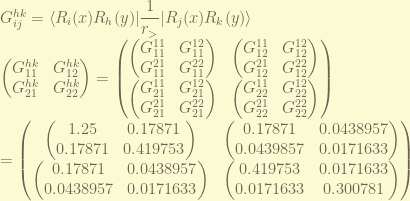G_{ij}^{hk} = \displaystyle \langle R_i(x) R_h(y)| \frac{1}{r_>} | R_j(x) R_k(y) \rangle \ \begin{pmatrix} G_{11}^{hk} & G_{12}^{hk} \ G_{21}^{hk} & G_{22}^{hk} \end{pmatrix} = \begin{pmatrix} \begin{pmatrix} G_{11}^{11} & G_{11}^{12} \ G_{11}^{21} & G_{11}^{22} \end{pmatrix} & \begin{pmatrix} G_{12}^{11} & G_{12}^{12} \ G_{12}^{21} & G_{12}^{22} \end{pmatrix} \ \begin{pmatrix} G_{21}^{11} & G_{21}^{12} \ G_{21}^{21} & G_{21}^{22} \end{pmatrix} & \begin{pmatrix} G_{22}^{11} & G_{22}^{12} \ G_{22}^{21} & G_{22}^{22} \end{pmatrix} \end{pmatrix} \= \begin{pmatrix} \begin{pmatrix} 1.25 & 0.17871 \ 0.17871 & 0.419753 \end{pmatrix} & \begin{pmatrix} 0.17871 & 0.0438957 \ 0.0439857 & 0.0171633 \end{pmatrix} \ \begin{pmatrix} 0.17871 & 0.0438957 \ 0.0438957 & 0.0171633 \end{pmatrix} & \begin{pmatrix} 0.419753 & 0.0171633 \ 0.0171633 & 0.300781 \end{pmatrix} \end{pmatrix}