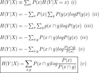 H(Y|X) \equiv \sum_{x}^{}P(x)H(Y|X=x)\,\,\,(i)\\  H(Y|X) = -\sum_{x}^{}P(x)\sum_{y}^{}P(y|x)logP(y|x)\,\,\,(ii)\\  H(Y|X) = -\sum_{x}^{}\sum_{y}^{}p(x \cap y) logP(y|x)\,\,\,(iii)\\  H(Y|X) = -\sum_{x, y}^{} P(x\cap y)logP(y|x)\,\,\,(iv)\\  H(Y|X) = -\sum_{x, y}^{}P(x \cap y)log\frac{P(x \cap y)}{P(x)}\,\,\,(v)\\  \boxed{H(Y|X) = \sum_{x, y}^{}P(x \cap y)log\frac{P(x)}{P(x \cap y)}}\,\,\,(v)