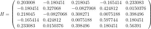 H =\left(\begin{array}{lllll} 0.203008 & -0.180451 & 0.218045 & -0.165414 & 0.233083   \\ -0.180451 & 0.327068 & -0.0827068 & 0.424812 & 0.0150376   \\ 0.218045 & -0.0827068 & 0.308271 & 0.0075188 & 0.398496   \\ -0.165414 & 0.424812 & 0.0075188 & 0.597744 & 0.180451   \\ 0.233083 & 0.0150376 & 0.398496 & 0.180451 & 0.56391\end{array}\right)