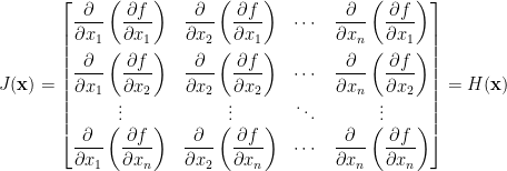J(\mathbf{x})=\begin{bmatrix}  \displaystyle\frac{\partial}{\partial x_1}\left(\frac{\partial f}{\partial x_1}\right)&\displaystyle\frac{\partial}{\partial x_2}\left(\frac{\partial f}{\partial x_1}\right)&\cdots&\displaystyle\frac{\partial}{\partial x_n}\left(\frac{\partial f}{\partial x_1}\right)\\[1em]  \displaystyle\frac{\partial}{\partial x_1}\left(\frac{\partial f}{\partial x_2}\right)&\displaystyle\frac{\partial}{\partial x_2}\left(\frac{\partial f}{\partial x_2}\right)&\cdots&\displaystyle\frac{\partial}{\partial x_n}\left(\frac{\partial f}{\partial x_2}\right)\\  \vdots&\vdots&\ddots&\vdots\\  \displaystyle\frac{\partial}{\partial x_1}\left(\frac{\partial f}{\partial x_n}\right)&\displaystyle\frac{\partial}{\partial x_2}\left(\frac{\partial f}{\partial x_n}\right)&\cdots&\displaystyle\frac{\partial}{\partial x_n}\left(\frac{\partial f}{\partial x_n}\right)  \end{bmatrix}=H(\mathbf{x})