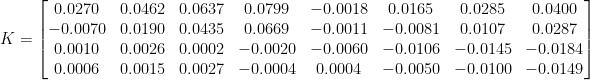 K=\begin{bmatrix}  0.0270& 0.0462& 0.0637& 0.0799& -0.0018& 0.0165& 0.0285& 0.0400\\  -0.0070& 0.0190& 0.0435 & 0.0669 & -0.0011 & -0.0081& 0.0107 & 0.0287\\  0.0010& 0.0026 & 0.0002 & -0.0020 & -0.0060 & -0.0106 & -0.0145 & -0.0184\\  0.0006 & 0.0015 & 0.0027 & -0.0004 & 0.0004 & -0.0050 & -0.0100 & -0.0149   \end{bmatrix}