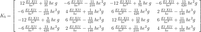 K_{b}=\left[\begin{array}{cccc} 12\,{\frac{{\it E1}\,{\it XI1}}{{\it he}^{3}}}+{\frac{13}{35}}\,{\it he}\, g & -6\,{\frac{{\it E1}\,{\it XI1}}{{\it he}^{2}}}-{\frac{11}{210}}\,{\it he}^{2}g & -12\,{\frac{{\it E1}\,{\it XI1}}{{\it he}^{3}}}+{\frac{9}{70}}\,{\it he}\, g & -6\,{\frac{{\it E1}\,{\it XI1}}{{\it he}^{2}}}+{\frac{13}{420}}\,{\it he}^{2}g\\ \noalign{\medskip}-6\,{\frac{{\it E1}\,{\it XI1}}{{\it he}^{2}}}-{\frac{11}{210}}\,{\it he}^{2}g & 4\,{\frac{{\it E1}\,{\it XI1}}{{\it he}}}+{\frac{1}{105}}\,{\it he}^{3}g & 6\,{\frac{{\it E1}\,{\it XI1}}{{\it he}^{2}}}-{\frac{13}{420}}\,{\it he}^{2}g & 2\,{\frac{{\it E1}\,{\it XI1}}{{\it he}}}-{\frac{1}{140}}\,{\it he}^{3}g\\ \noalign{\medskip}-12\,{\frac{{\it E1}\,{\it XI1}}{{\it he}^{3}}}+{\frac{9}{70}}\,{\it he}\, g & 6\,{\frac{{\it E1}\,{\it XI1}}{{\it he}^{2}}}-{\frac{13}{420}}\,{\it he}^{2}g & 12\,{\frac{{\it E1}\,{\it XI1}}{{\it he}^{3}}}+{\frac{13}{35}}\,{\it he}\, g & 6\,{\frac{{\it E1}\,{\it XI1}}{{\it he}^{2}}}+{\frac{11}{210}}\,{\it he}^{2}g\\ \noalign{\medskip}-6\,{\frac{{\it E1}\,{\it XI1}}{{\it he}^{2}}}+{\frac{13}{420}}\,{\it he}^{2}g & 2\,{\frac{{\it E1}\,{\it XI1}}{{\it he}}}-{\frac{1}{140}}\,{\it he}^{3}g & 6\,{\frac{{\it E1}\,{\it XI1}}{{\it he}^{2}}}+{\frac{11}{210}}\,{\it he}^{2}g & 4\,{\frac{{\it E1}\,{\it XI1}}{{\it he}}}+{\frac{1}{105}}\,{\it he}^{3}g \end{array}\right]