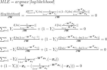 MLE = \underset{\textbf{W}}{argmax}\, [log\, likelihood]\\\\  \frac{\delta [log\,likelihood]}{\delta\textbf{W}}=\frac{\delta[\sum_{i=1}^{m}Y_i \, ln(\frac{1}{1+e^{-\boldsymbol{W^T}x_i}})+(1-Y_i)ln(\frac{e^{-\boldsymbol{W^Tx_i}}}{1+e^{-\boldsymbol{W^Tx_i}}})]}{\delta\textbf{W}}=0\\\\  \sum_{i=1}^{m}Y_i\frac{\delta[\, ln(\frac{1}{1+e^{-\boldsymbol{W^T}x_i}})]}{\delta\textbf{W}}+(1-Y_i)\frac{\delta\, [ln(\frac{e^{-\boldsymbol{W^Tx_i}}}{1+e^{-\boldsymbol{W^Tx_i}}})]}{\delta\textbf{W}}=0\\\\  \sum_{i=1}^{m}Y_i\frac{\delta[\, ln(1+e^{-\boldsymbol{W^T}x_i})^{-1}]}{\delta\textbf{W}}+(1-Y_i)\frac{\delta\, [ln(e^{-\boldsymbol{W^Tx_i}})-ln(1+e^{-\boldsymbol{W^Tx_i}})]}{\delta\textbf{W}}=0\\\\  \sum_{i=1}^{m}-Y_i\frac{\delta[\, ln(1+e^{-\boldsymbol{W^T}x_i})]}{\delta\textbf{W}}+(1-Y_i)\frac{\delta\, [ln(e^{-\boldsymbol{W^Tx_i}})-ln(1+e^{-\boldsymbol{W^Tx_i}})}{\delta\textbf{W}}=0\\\\  \sum_{i=1}^{m}-Y_i(\frac{1}{1+e^{-\boldsymbol{W^Tx_i}}}e^{-\boldsymbol{W^Tx_i}}.(-\boldsymbol{x_i}))\\+(1-Y_i)(-\boldsymbol{x_i}-(\frac{1}{1+e^{-\boldsymbol{W^Tx_i}}}e^{-\boldsymbol{W^Tx_i}}.(-\boldsymbol{x_i})))=0