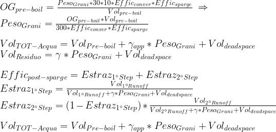 OG_{pre-boil} = \frac { Peso_{Grani} * 30 * 10 * Effic_{conver} * Effic_{sparge}}{Vol_{pre-boil}}\: \Rightarrow \\ Peso_{Grani} = \frac {OG_{pre-boil} * Vol_{pre-boil}}{300* Effic_{conver} * Effic_{sparge}} \\ \\ Vol_{TOT-Acqua} = Vol_{Pre-boil} + \gamma_{app} * Peso_{Grani} + Vol_{deadspace} \\ Vol_{Residuo} = \gamma * Peso_{Grani} + Vol_{deadspace}\\ \\ Effic_{post-sparge} = Estraz_{1^{\circ}Step} + Estraz_{2^{\circ}Step} \\ Estraz_{1^{\circ}Step} = \frac {Vol_{1^{\circ}Runoff}} {Vol_{1^{\circ}Runoff} + \gamma * Peso_{Grani} + Vol_{deadspace}} \\ Estraz_{2^{\circ}Step} = (1 - Estraz_{1^{\circ}Step}) * \frac {Vol_{2^{\circ}Runoff}} {Vol_{2^{\circ}Runoff} + \gamma * Peso_{Grani} + Vol_{deadspace}}\\ \\ Vol_{TOT-Acqua} = Vol_{Pre-boil} + \gamma_{app} * Peso_{Grani} + Vol_{deadspace} \\