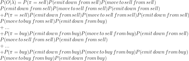 P(O|\lambda)=P(\pi = sell)P(emit \, down \, from \, sell)P(move \, to \, sell \, from \, sell) \  P(emit \, down \, from \, sell)P(move \, to \, sell \, from \, sell)P(emit \, down \, from \, sell) \  + P(\pi = sell)P(emit \, down \, from \, sell)P(move \, to \, sell \, from \, sell)P(emit \, down \, from \, sell) \  P(move \, to \, buy\, from \, sell)P(emit \, down \, from \, buy) \  + ... \  + P(\pi = buy)P(emit \, down \, from \, buy)P(move \, to \, sell \, from \, buy)P(emit \, down \, from \, sell) \  P(move \, to \, sell \, from \, sell)P(emit \, down \, from \, sell) \  + ... \  + P(\pi = buy)P(emit \, down \, from \, buy)P(move \, to \, buy \, from \, buy)P(emit \, down \, from \, buy) \  P(move \, to \, buy \, from \, buy)P(emit \, down \, from \, buy)