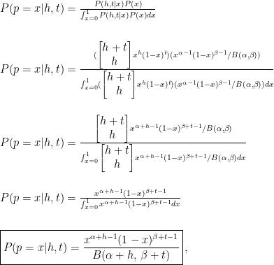 P(p=x|h,t)=\frac{P(h,t|x)P(x)}{\int_{x=0}^{1}P(h,t|x)P(x)dx}\\\\\\  P(p=x|h,t)=\frac{( \begin{bmatrix} h+t\\h\end{bmatrix}x^h(1-x)^{t})(x^{\alpha-1}(1-x)^{\beta-1}/B(\alpha, \beta))}{\int_{x=0}^{1}( \begin{bmatrix} h+t\\h\end{bmatrix}x^h(1-x)^{t})(x^{\alpha-1}(1-x)^{\beta-1}/B(\alpha, \beta))dx}\\\\\\  P(p=x|h,t)=\frac{{\begin{bmatrix} h+t\\h\end{bmatrix}}x^{\alpha+h-1}(1-x)^{\beta+t-1}/{B(\alpha, \beta)}}{\int_{x=0}^{1}{\begin{bmatrix} h+t\\h\end{bmatrix}}x^{\alpha+h-1}(1-x)^{\beta+t-1}/{B(\alpha, \beta)}dx}\\\\\\  P(p=x|h,t)=\frac{x^{\alpha+h-1}(1-x)^{\beta+t-1}}{\int_{x=0}^{1}x^{\alpha+h-1}(1-x)^{\beta+t-1}dx}\\\\\\  \boxed{P(p=x|h,t)=\frac{x^{\alpha+h-1}(1-x)^{\beta+t-1}}{B(\alpha+h,\,\beta+t)}}\, ,