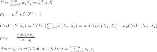 P = \sum_{i=1}^{n}w_{i}X_{i} = w^{T} \ast X  \newline\newline  \sigma_{P} = w^{T} \ast COV \ast w  \newline\newline  COV\left ( P,X_{i} \right ) = COV\left ( \sum_{i=1}^{n}w_{i}X_{i},X_{i} \right )  =w_{1}COV\left ( X_{1},X_{i} \right )+...+w_{n}COV\left ( X_{n},X_{i} \right )  \newline\newline  \rho_{P,X_{i}} = \frac{COV\left ( P,X_{i} \right )}{\sigma_{P}\ast\sigma_{X_{i}}}  \newline\newline  Average Portfolio Correlation = \frac{1}{n}\sum_{i=1}^{n}\rho_{P,X_{i}}
