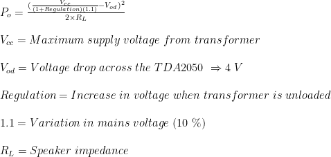 P_{o}=\frac{(\frac{V_{cc}}{(1+Regulation)(1.1)}-V_{od})^{2}}{2\times R_{L}}\\  \\V_{cc}=Maximum \ supply \ voltage \ from \ transformer\\  \\V_{od}= Voltage \ drop \ across \ the \ TDA2050 \ \Rightarrow 4 \ V\\  \\Regulation= Increase \ in \ voltage \ when \ transformer \ is \ unloaded\\  \\1.1= Variation \ in \ mains \ voltage \ (10 \ \%)\\  \\R_{L} = Speaker \ impedance
