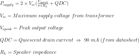 P_{supply} = 2 \times V_{cc}(\frac{V_{opeak}}{\pi\times R_{L}}+QDC)\\  \\V_{cc}= Maximum \ supply \ voltage \ from \ transformer\\  \\V_{opeak}= Peak \ output \ voltage\\  \\QDC= Quiescent \ drain \ current \ \Rightarrow \ 90 \ mA \ (from \ datasheet)\\  \\R_{L}= Speaker \ impedance