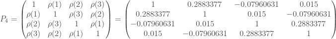 P_4 = \begin{pmatrix} 1 & \rho(1) & \rho(2) & \rho(3) \\ \rho(1) & 1 & \rho(3) & \rho(2) \\ \rho(2) & \rho(3) & 1 & \rho(1) \\ \rho(3) & \rho(2) & \rho(1) & 1 \end{pmatrix} = \begin{pmatrix} 1 & 0.2883377 & -0.07960631 & 0.015 \\ 0.2883377 & 1 & 0.015 & -0.07960631 \\ -0.07960631 & 0.015 & 1 & 0.2883377 \\ 0.015 & -0.07960631 & 0.2883377 & 1 \\ \end{pmatrix}