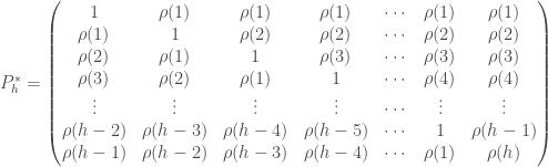 P_h ^* = \begin{pmatrix} 1 & \rho(1) & \rho(1) & \rho(1) & \cdots & \rho(1) & \rho(1) \\ \rho(1) & 1 & \rho(2) & \rho(2) & \cdots & \rho(2) & \rho(2) \\ \rho(2) & \rho(1) & 1 & \rho(3) & \cdots & \rho(3) & \rho(3) \\ \rho(3) & \rho(2) & \rho(1) & 1 & \cdots & \rho(4) & \rho(4) \\ \vdots & \vdots & \vdots & \vdots & \cdots & \vdots & \vdots \\ \rho(h-2) & \rho(h-3) & \rho(h-4) & \rho(h-5) & \cdots & 1 & \rho(h-1) \\ \rho(h-1) & \rho(h-2) & \rho(h-3) & \rho(h-4) & \cdots & \rho(1) & \rho(h) \end{pmatrix}