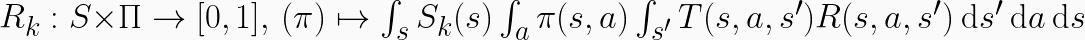 R_{k}: S \times \Pi \to [0,1] ,~ (\pi) \mapsto \int_s S_k(s) \int_a \pi(s,a) \int_{s'} T(s,a,s') R(s,a,s') ~\mathrm{d}s' ~\mathrm{d}a ~\mathrm{d}s