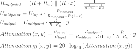 R_{mid point} = \left(R+R_{w}\right)\parallel\left(R\cdot x\right)=\frac{1}{\frac{1}{R+R_{w}}+\frac{1}{R\cdot x}}\\  U_{mid point} = U_{input}\cdot\frac{R_{mid point}}{R_{mid point}+R\cdot(1-x)}\\  U_{output} = U_{mid point}\cdot\frac{R}{R+R_{w}}\cdot y\\    \\    Attenuation\left(x,y\right) = \frac{U_{output}}{U_{input}} =  \frac{R_{mid point}}{R_{mid point}+R\cdot(1-x)} \cdot \frac{R}{R+R_{w}}\cdot y\\ \\    Attenuation_{dB}\left(x,y\right) = 20\cdot\log_{10}\left(Attenuation\left(x,y\right)\right)