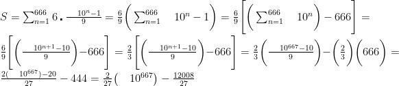 S=\sum_{n=1}^{666} 6\centerdot\frac {\quad 10^n-1}{9}={6 \over 9}\bigg ( \sum_{n=1}^{666}\quad 10^n-1\bigg )={6 \over 9}\Bigg [\bigg(\sum_{n=1}^{666}\quad 10^n\bigg )-666\Bigg ]={6 \over 9}\Bigg [\bigg(\frac {\quad 10^{n+1}-10}{9}\bigg )-666\Bigg ]={2 \over 3}\Bigg [\bigg(\frac {\quad 10^{n+1}-10}{9}\bigg )-666\Bigg ]={2 \over 3}\bigg(\frac {\quad 10^{667}-10}{9}\bigg )-\bigg({2 \over 3}\bigg )\bigg(666\bigg )=\frac {2(\quad10^{667})-20}{27}-444={2 \over 27}\big (\quad 10^{667}\big )-\frac {12008}{27}