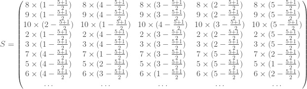 S = \begin{pmatrix} 8 \times (1 - \frac{5 + 1}{2}) & 8 \times (4 - \frac{5 + 1}{2}) & 8 \times (3 - \frac{5 + 1}{2}) & 8 \times (2 - \frac{5 + 1}{2}) & 8 \times (5 - \frac{5 + 1}{2}) \\ 9 \times (1 - \frac{5 + 1}{2}) & 9 \times (4 - \frac{5 + 1}{2}) & 9 \times (3 - \frac{5 + 1}{2}) & 9 \times (2 - \frac{5 + 1}{2}) & 9 \times (5 - \frac{5 + 1}{2}) \\ 10 \times (2 - \frac{5 + 1}{2}) & 10 \times (1 - \frac{5 + 1}{2}) & 10 \times (4 - \frac{5 + 1}{2}) & 10 \times (3 - \frac{5 + 1}{2}) & 10 \times (5 - \frac{5 + 1}{2}) \\ 2 \times (1 - \frac{5 + 1}{2}) & 2 \times (4 - \frac{5 + 1}{2}) & 2 \times (3 - \frac{5 + 1}{2}) & 2 \times (2 - \frac{5 + 1}{2}) & 2 \times (5 - \frac{5 + 1}{2}) \\ 3 \times (1 - \frac{5 + 1}{2}) & 3 \times (4 - \frac{5 + 1}{2}) & 3 \times (3 - \frac{5 + 1}{2}) & 3 \times (2 - \frac{5 + 1}{2}) & 3 \times (5 - \frac{5 + 1}{2}) \\ 7 \times (4 - \frac{5 + 1}{2}) & 7 \times (1 - \frac{5 + 1}{2}) & 7 \times (3 - \frac{5 + 1}{2}) & 7 \times (5 - \frac{5 + 1}{2}) & 7 \times (2 - \frac{5 + 1}{2}) \\ 5 \times (4 - \frac{5 + 1}{2}) & 5 \times (2 - \frac{5 + 1}{2}) & 5 \times (3 - \frac{5 + 1}{2}) & 5 \times (5 - \frac{5 + 1}{2}) & 5 \times (1 - \frac{5 + 1}{2}) \\ 6 \times (4 - \frac{5 + 1}{2}) & 6 \times (3 - \frac{5 + 1}{2}) & 6 \times (1 - \frac{5 + 1}{2}) & 6 \times (5 - \frac{5 + 1}{2}) & 6 \times (2 - \frac{5 + 1}{2}) \\ \ldots & \ldots & \ldots & \ldots & \ldots \\ \end{pmatrix}