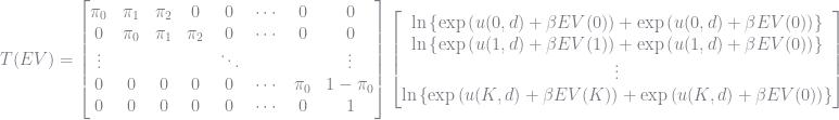 T(EV) = \left[\begin{matrix}\pi_0 & \pi_1 & \pi_2 & 0 & 0 & \cdots & 0 & 0\\0 & \pi_0 & \pi_1 & \pi_2 & 0 & \cdots & 0 & 0\\\vdots & & & & \ddots & & & \vdots\\0 & 0 & 0 & 0 & 0 & \cdots & \pi_0 & 1 - \pi_0 \\0 & 0 & 0 & 0 & 0 & \cdots & 0 & 1 \\\end{matrix}\right]\left[\begin{matrix}\ln\left\lbrace \exp\left(u(0,d) + \beta EV(0)\right) + \exp\left(u(0,d) + \beta EV(0)\right) \right\rbrace\\\ln\left\lbrace \exp\left(u(1,d) + \beta EV(1)\right) + \exp\left(u(1,d) + \beta EV(0)\right) \right\rbrace\\\vdots\\\ln\left\lbrace \exp\left(u(K,d) + \beta EV(K)\right) + \exp\left(u(K,d) + \beta EV(0)\right) \right\rbrace\\\end{matrix}\right]