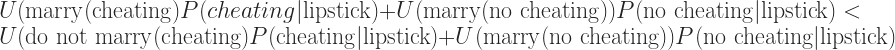 U(\text{marry}(\text{cheating})P(cheating|\text{lipstick}) + U (\text{marry}(\text{no cheating}))P(\text{no cheating}|\text{lipstick}) <  U(\text{do not marry}(\text{cheating})P(\text{cheating}|\text{lipstick}) + U (\text{marry}(\text{no cheating}))P(\text{no cheating}|\text{lipstick})