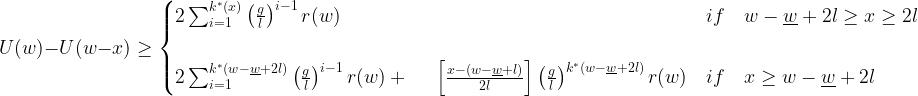 U(w)-U(w-x)\geq \begin{cases} {2}\sum_{i=1}^{k^{*}(x)}\left(\frac{g}{l}\right)^{i-1}{r(w)} & if\quad {w-\underline w+2l}\geq{x}\geq{2l}\\ \\ {2}\sum_{i=1}^{k^{*}(w-\underline w+2l)}\left(\frac{g}{l}\right)^{i-1}{r(w)}+\ \quad\left[\frac{x-(w-\underline w+l)}{2l}\right]\left(\frac{g}{l}\right)^{k^{*}(w-\underline w+2l)}{r(w)} & if\quad x\geq{w-\underline w+2l} \end{cases}