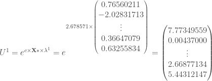 U ^1 = e ^{c \times \mathbf{X *} \times \lambda ^1} = e ^{2.678571 \times \begin{pmatrix} 0.76560211 \\ -2.02831713 \\ \vdots \\ 0.36647079 \\ 0.63255834 \end{pmatrix}} = \begin{pmatrix} 7.77349559 \\ 0.00437000 \\ \vdots \\ 2.66877134 \\ 5.44312147 \end{pmatrix}