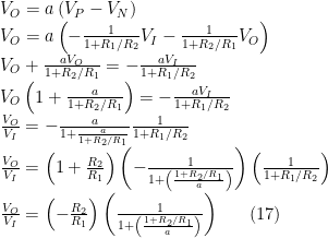 V_{O} = a \left(V_{P}-V_{N}\right) \\  V_{O} = a \left(-\frac{1}{1+R_{1}/R_{2}} V_{I} - \frac{1}{1+R_{2}/R_{1}} V_{O}\right) \\  V_{O} + \frac{aV_{O}}{1+R_{2}/R_{1}} = -\frac{aV_{I}}{1+R_{1}/R_{2}} \\  V_{O} \left(1+ \frac{a}{1+R_{2}/R_{1}}\right) = -\frac{aV_{I}}{1+R_{1}/R_{2}} \\  \frac{V_{O}}{V_{I}} = -\frac{a}{1+\frac{a}{1+R_{2}/R_{1}}} \frac{1}{1+R_{1}/R_{2}} \\  \frac{V_{O}}{V_{I}} = \left(1+\frac{R_{2}}{R_{1}}\right) \left(-\frac{1}{1+\left(\frac{1+R_{2}/R_{1}}{a}\right)}\right) \left(\frac{1}{1+R_{1}/R_{2}}\right) \\  \frac{V_{O}}{V_{I}} = \left(-\frac{R_{2}}{R_{1}}\right) \left(\frac{1}{1+\left(\frac{1+R_{2}/R_{1}}{a}\right)}\right)\ \ \ \ \ (17)