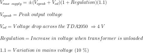 V_{max \ supply} = \pm( V_{opeak}+ V_{od})(1+Regulation)(1.1) \\  \\V_{opeak}= Peak \ output \ voltage\\  \\V_{od}= Voltage \ drop \ across \ the \ TDA2050 \ \Rightarrow 4 \ V\\  \\Regulation= Increase \ in \ voltage \ when \ transformer \ is \ unloaded\\  \\1.1= Variation \ in \ mains \ voltage \ (10 \ \%)