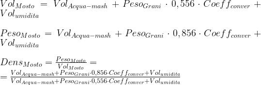Vol_{Mosto} = Vol_{Acqua-mash} +Peso_{Grani} \cdot 0,556 \cdot Coeff_{conver} + Vol_{umidita} \\ \\ Peso_{Mosto} = Vol_{Acqua-mash} +Peso_{Grani} \cdot 0,856 \cdot Coeff_{conver} + Vol_{umidita} \\ \\ Dens_{Mosto} = \frac{Peso_{Mosto}}{Vol_{Mosto}} = \\ =\frac{Vol_{Acqua-mash} +Peso_{Grani} \cdot 0,856 \cdot Coeff_{conver} + Vol_{umidita}}{Vol_{Acqua-mash} +Peso_{Grani} \cdot 0,556 \cdot Coeff_{conver} + Vol_{umidita}} \\