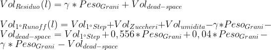 Vol_{Residuo} (l) = \gamma * Peso_{Grani} + Vol_{dead-space}\\ \\ Vol_{1^{\circ}Runoff} (l) = Vol_{1^{\circ} Step} + Vol_{Zuccheri} + Vol_{umidita} - \gamma * Peso_{Grani} - Vol_{dead-space} = Vol_{1^{\circ} Step} + 0,556 * Peso_{Grani} + 0,04 * Peso_{Grani} - \gamma * Peso_{Grani} - Vol_{dead-space}