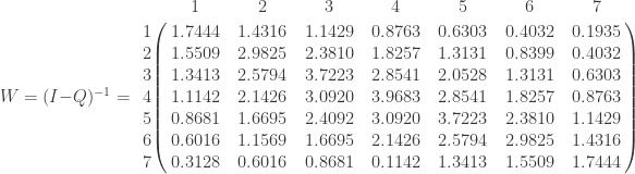 W=(I-Q)^{-1} =       \bordermatrix{ & 1 & 2 & 3 & 4 & 5 & 6 & 7  \cr                1 & 1.7444 & 1.4316  & 1.1429 & 0.8763 & 0.6303 & 0.4032 & 0.1935  \cr        2 & 1.5509 & 2.9825  & 2.3810 & 1.8257 & 1.3131 & 0.8399 & 0.4032  \cr        3 & 1.3413 & 2.5794  & 3.7223 & 2.8541 & 2.0528 & 1.3131 & 0.6303  \cr        4 & 1.1142 & 2.1426  & 3.0920 & 3.9683 & 2.8541 & 1.8257 & 0.8763  \cr        5 & 0.8681 & 1.6695  & 2.4092 & 3.0920 & 3.7223 & 2.3810 & 1.1429  \cr        6 & 0.6016 & 1.1569  & 1.6695 & 2.1426 & 2.5794 & 2.9825 & 1.4316  \cr        7 & 0.3128 & 0.6016  & 0.8681 & 0.1142 & 1.3413 & 1.5509 & 1.7444  \cr           } \qquad